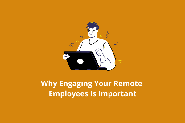 Why Engaging Remote Employees Is Important