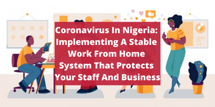 Coronavirus In Nigeria: Implementing A Stable Work From Home System That Protects Your Staff And Business